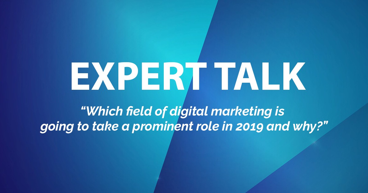 "EXPERT TALK: ""Which field of digital marketing is going to take a prominent role in 2019 and why?"""